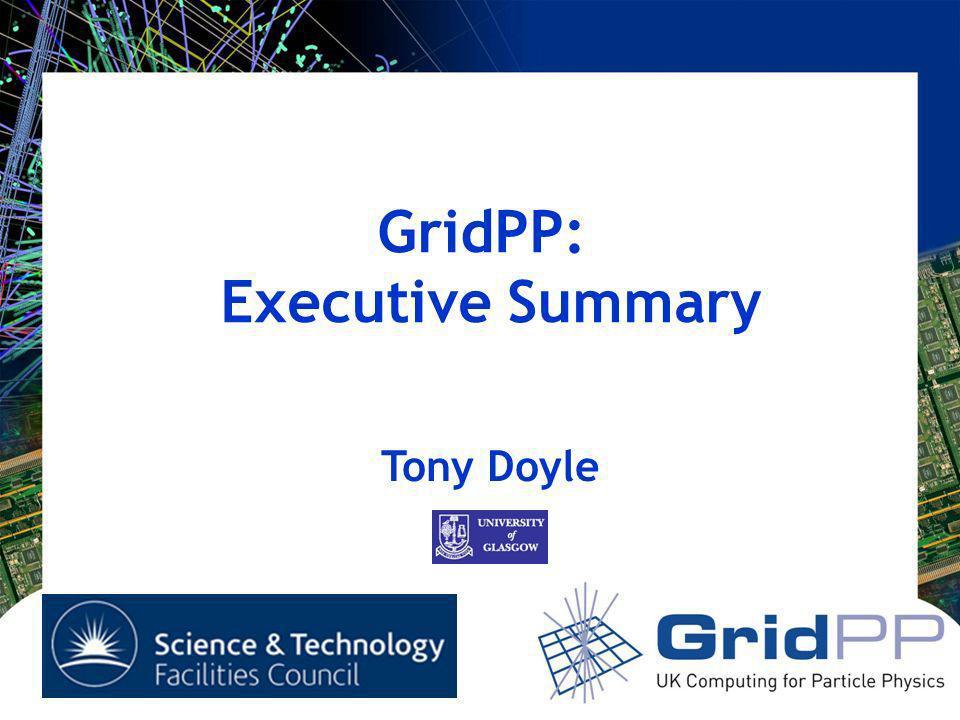 GridPP: Executive Summary Tony Doyle