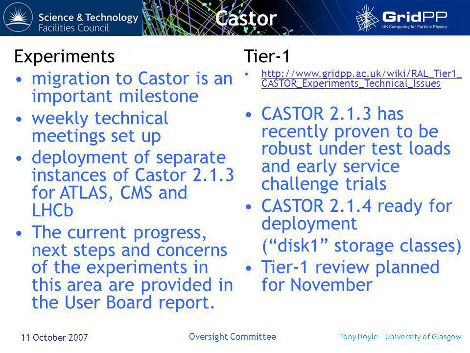 Tony Doyle - University of Glasgow Oversight Committee 11 October 2007 Castor Experiments migration to Castor is an important milestone weekly technic
