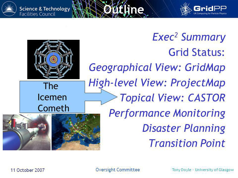 Tony Doyle - University of Glasgow Oversight Committee 11 October 2007 Exec 2 Summary Grid Status: Geographical View: GridMap High-level View: ProjectMap Topical View: CASTOR Performance Monitoring Disaster Planning Transition Point The Icemen Cometh Outline