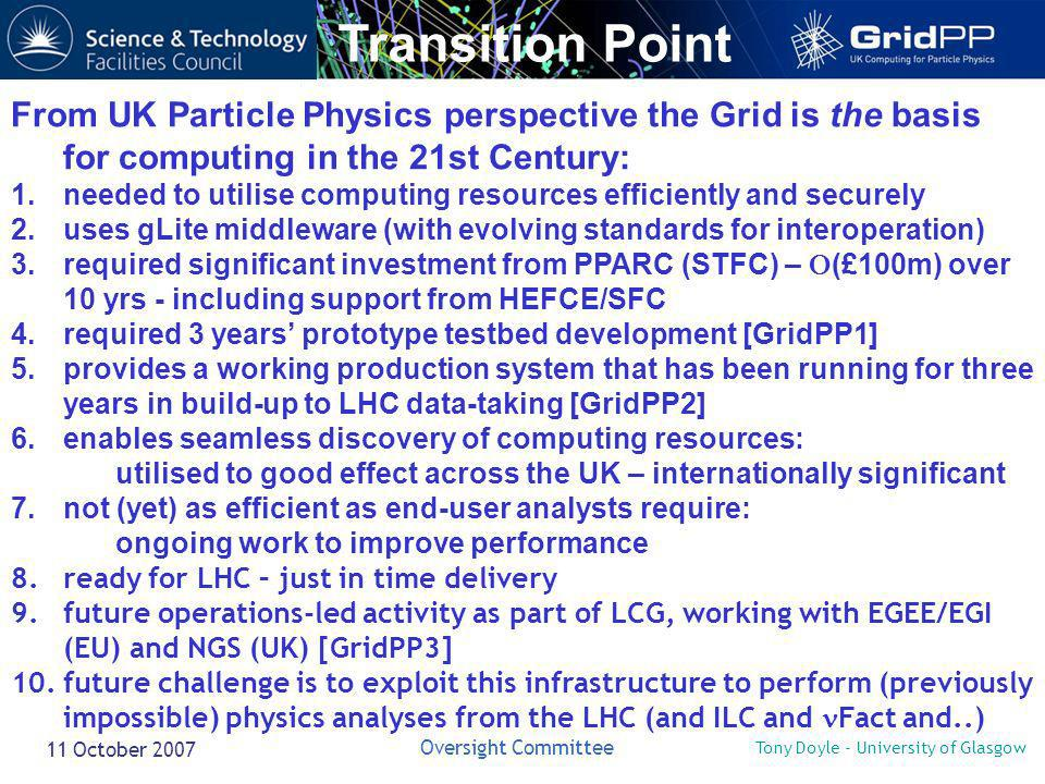 Tony Doyle - University of Glasgow Oversight Committee 11 October 2007 Transition Point From UK Particle Physics perspective the Grid is the basis for computing in the 21st Century: 1.needed to utilise computing resources efficiently and securely 2.uses gLite middleware (with evolving standards for interoperation) 3.required significant investment from PPARC (STFC) – (£100m) over 10 yrs - including support from HEFCE/SFC 4.required 3 years prototype testbed development [GridPP1] 5.provides a working production system that has been running for three years in build-up to LHC data-taking [GridPP2] 6.enables seamless discovery of computing resources: utilised to good effect across the UK – internationally significant 7.not (yet) as efficient as end-user analysts require: ongoing work to improve performance 8.ready for LHC – just in time delivery 9.future operations-led activity as part of LCG, working with EGEE/EGI (EU) and NGS (UK) [GridPP3] 10.future challenge is to exploit this infrastructure to perform (previously impossible) physics analyses from the LHC (and ILC and Fact and..)