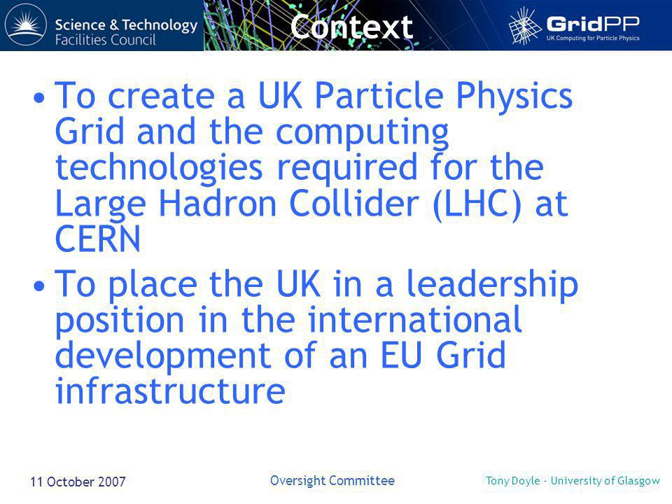 Tony Doyle - University of Glasgow Oversight Committee 11 October 2007 To create a UK Particle Physics Grid and the computing technologies required for the Large Hadron Collider (LHC) at CERN To place the UK in a leadership position in the international development of an EU Grid infrastructure Context