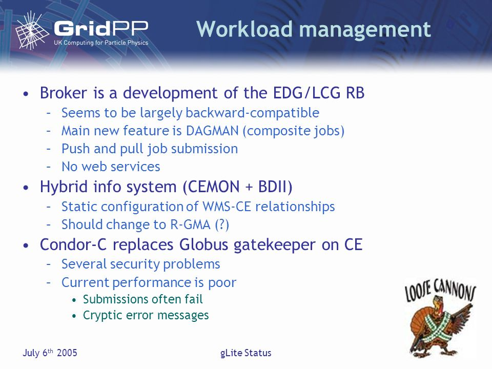 July 6 th 2005gLite Status Workload management Broker is a development of the EDG/LCG RB –Seems to be largely backward-compatible –Main new feature is DAGMAN (composite jobs) –Push and pull job submission –No web services Hybrid info system (CEMON + BDII) –Static configuration of WMS-CE relationships –Should change to R-GMA ( ) Condor-C replaces Globus gatekeeper on CE –Several security problems –Current performance is poor Submissions often fail Cryptic error messages