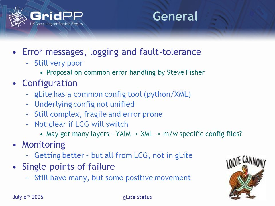 July 6 th 2005gLite Status General Error messages, logging and fault-tolerance –Still very poor Proposal on common error handling by Steve Fisher Configuration –gLite has a common config tool (python/XML) –Underlying config not unified –Still complex, fragile and error prone –Not clear if LCG will switch May get many layers - YAIM -> XML -> m/w specific config files.