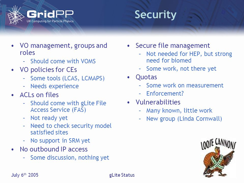 July 6 th 2005gLite Status Security VO management, groups and roles –Should come with VOMS VO policies for CEs –Some tools (LCAS, LCMAPS) –Needs experience ACLs on files –Should come with gLite File Access Service (FAS) –Not ready yet –Need to check security model satisfied sites –No support in SRM yet No outbound IP access –Some discussion, nothing yet Secure file management –Not needed for HEP, but strong need for biomed –Some work, not there yet Quotas –Some work on measurement –Enforcement.