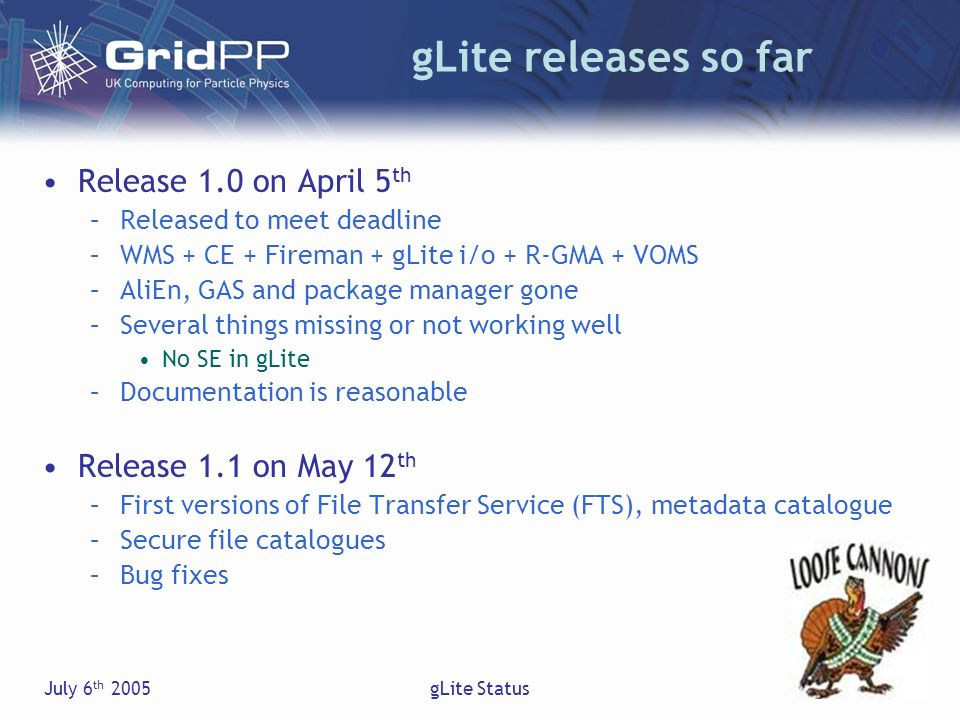 July 6 th 2005gLite Status Future releases Release 1.2 should have been on June 1 st –Delayed to end of June, now expected late July Was expected to be in LCG July release Have gLite R-GMA and VOMS as LCG upgrades Final gLite release (2.0) for EGEE 1 by end of the year –Updated architecture/design/workplan documents –Code freeze October (?) –Maybe a 1.3 release (August?), time is tight