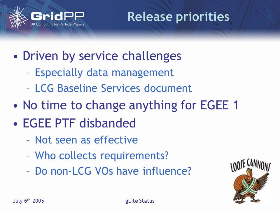 July 6 th 2005gLite Status Release priorities Driven by service challenges –Especially data management –LCG Baseline Services document No time to change anything for EGEE 1 EGEE PTF disbanded –Not seen as effective –Who collects requirements.