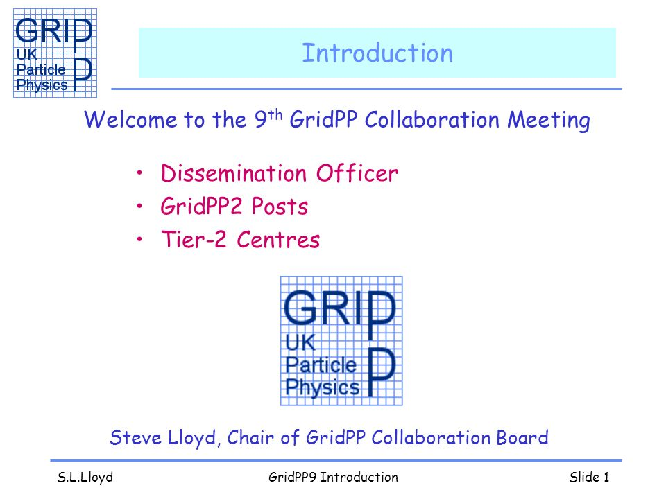 S.L.LloydGridPP9 IntroductionSlide 2 Dissemination Officer Welcome to Sarah Pearce –For her to disseminate your work –You have to tell her about it –Especially interested in news, articles and papers for the website links with other e-science projects or industry any dissemination you ve been doing –Please introduce yourself at this meeting –Arrange to make contact etc (s.pearce@qmul.ac.uk)