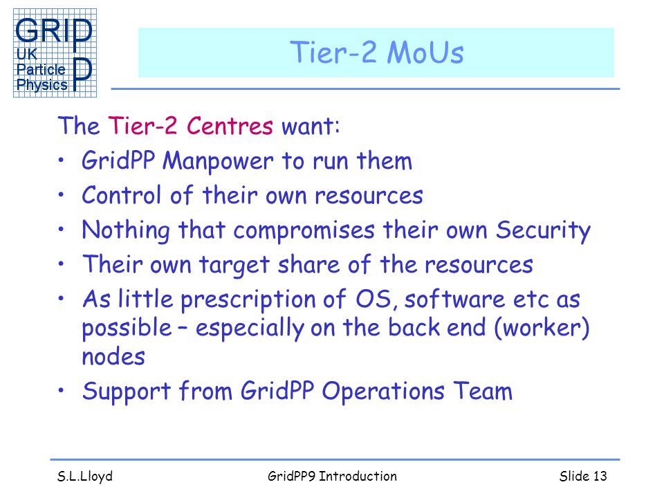 S.L.LloydGridPP9 IntroductionSlide 13 Tier-2 MoUs The Tier-2 Centres want: GridPP Manpower to run them Control of their own resources Nothing that compromises their own Security Their own target share of the resources As little prescription of OS, software etc as possible – especially on the back end (worker) nodes Support from GridPP Operations Team