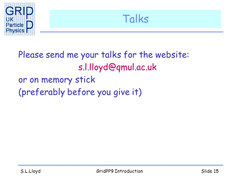 S.L.LloydGridPP9 IntroductionSlide 15 Talks Please send me your talks for the website: or on memory stick (preferably before you give it)