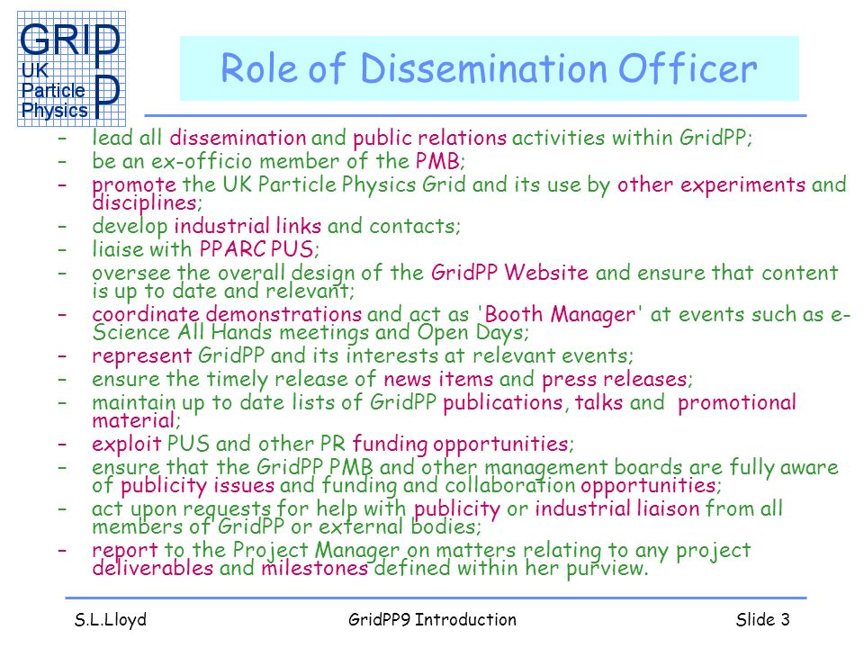 S.L.LloydGridPP9 IntroductionSlide 3 Role of Dissemination Officer –lead all dissemination and public relations activities within GridPP; –be an ex-officio member of the PMB; –promote the UK Particle Physics Grid and its use by other experiments and disciplines; –develop industrial links and contacts; –liaise with PPARC PUS; –oversee the overall design of the GridPP Website and ensure that content is up to date and relevant; –coordinate demonstrations and act as Booth Manager at events such as e- Science All Hands meetings and Open Days; –represent GridPP and its interests at relevant events; –ensure the timely release of news items and press releases; –maintain up to date lists of GridPP publications, talks and promotional material; –exploit PUS and other PR funding opportunities; –ensure that the GridPP PMB and other management boards are fully aware of publicity issues and funding and collaboration opportunities; –act upon requests for help with publicity or industrial liaison from all members of GridPP or external bodies; –report to the Project Manager on matters relating to any project deliverables and milestones defined within her purview.
