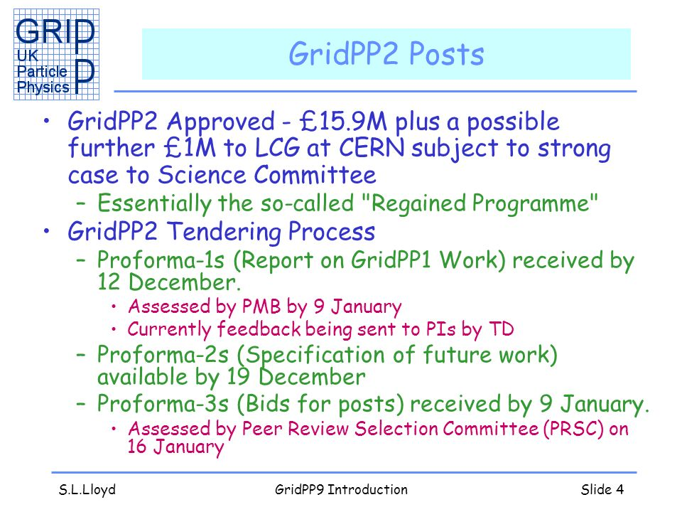 S.L.LloydGridPP9 IntroductionSlide 4 GridPP2 Posts GridPP2 Approved - £15.9M plus a possible further £1M to LCG at CERN subject to strong case to Science Committee –Essentially the so-called Regained Programme GridPP2 Tendering Process –Proforma-1s (Report on GridPP1 Work) received by 12 December.