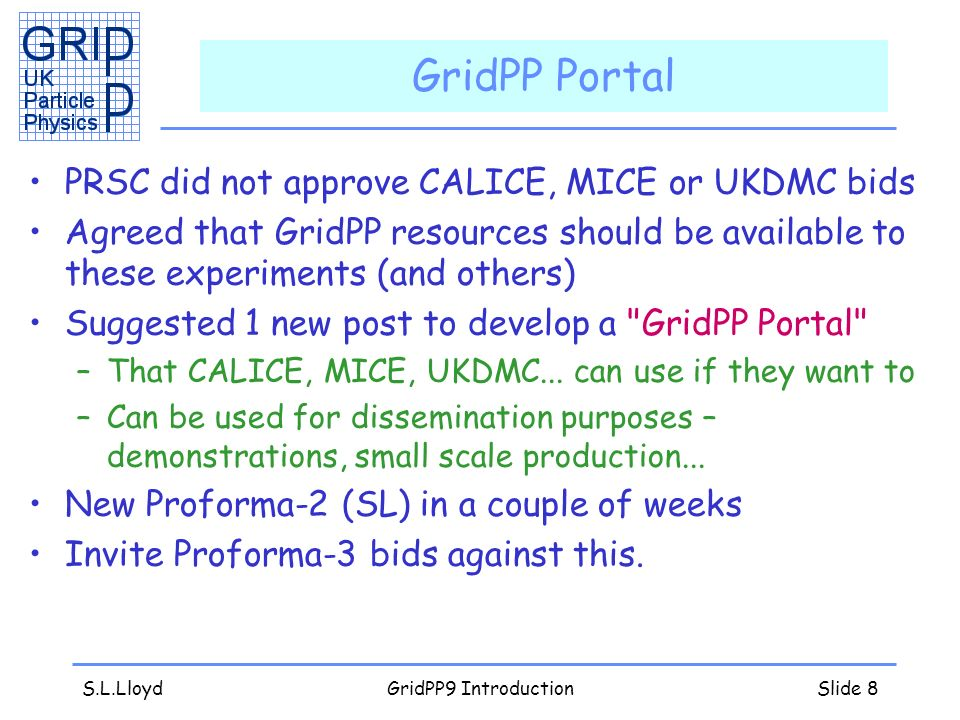 S.L.LloydGridPP9 IntroductionSlide 8 GridPP Portal PRSC did not approve CALICE, MICE or UKDMC bids Agreed that GridPP resources should be available to these experiments (and others) Suggested 1 new post to develop a GridPP Portal –That CALICE, MICE, UKDMC...