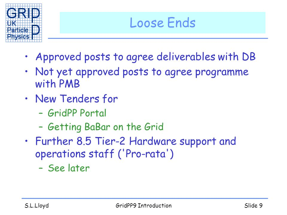 S.L.LloydGridPP9 IntroductionSlide 9 Loose Ends Approved posts to agree deliverables with DB Not yet approved posts to agree programme with PMB New Tenders for –GridPP Portal –Getting BaBar on the Grid Further 8.5 Tier-2 Hardware support and operations staff ( Pro-rata ) –See later