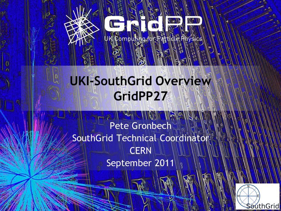 UKI-SouthGrid Overview GridPP27 Pete Gronbech SouthGrid Technical Coordinator CERN September 2011