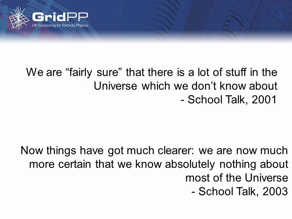 We are fairly sure that there is a lot of stuff in the Universe which we dont know about - School Talk, 2001 Now things have got much clearer: we are now much more certain that we know absolutely nothing about most of the Universe - School Talk, 2003