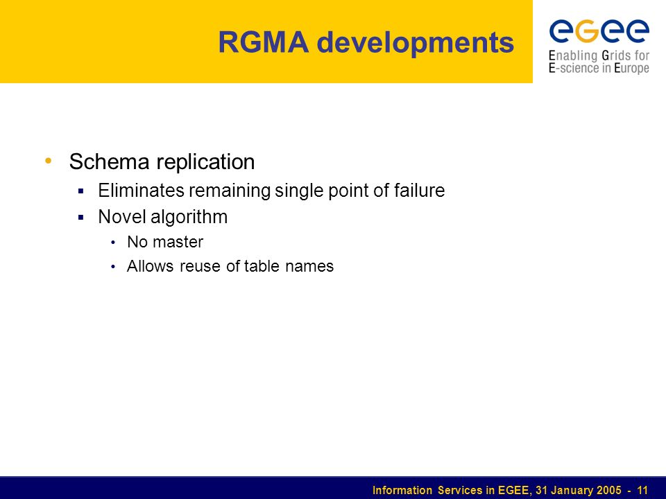 Information Services in EGEE, 31 January 2005 - 11 RGMA developments Schema replication Eliminates remaining single point of failure Novel algorithm N