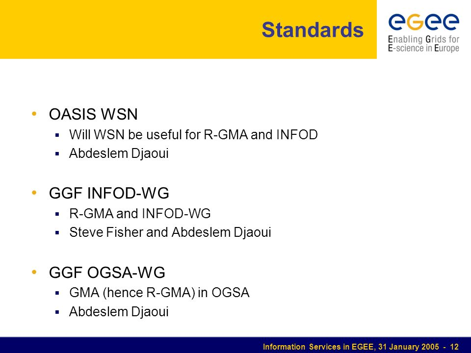 Information Services in EGEE, 31 January 2005 - 12 Standards OASIS WSN Will WSN be useful for R-GMA and INFOD Abdeslem Djaoui GGF INFOD-WG R-GMA and I