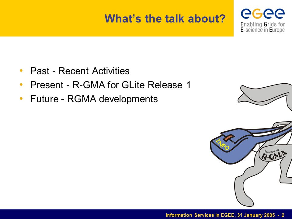 Information Services in EGEE, 31 January 2005 - 2 Whats the talk about? Past - Recent Activities Present - R-GMA for GLite Release 1 Future - RGMA dev