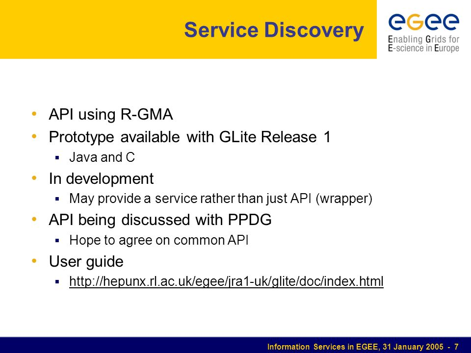 Information Services in EGEE, 31 January 2005 - 7 Service Discovery API using R-GMA Prototype available with GLite Release 1 Java and C In development