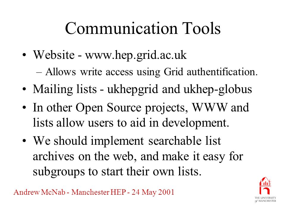 Andrew McNab - Manchester HEP - 24 May 2001 Documentation Need formal documentation if the Grid is to become pervasive (ie not just something for experts.) This is also something to offer for the Dissemination effort.