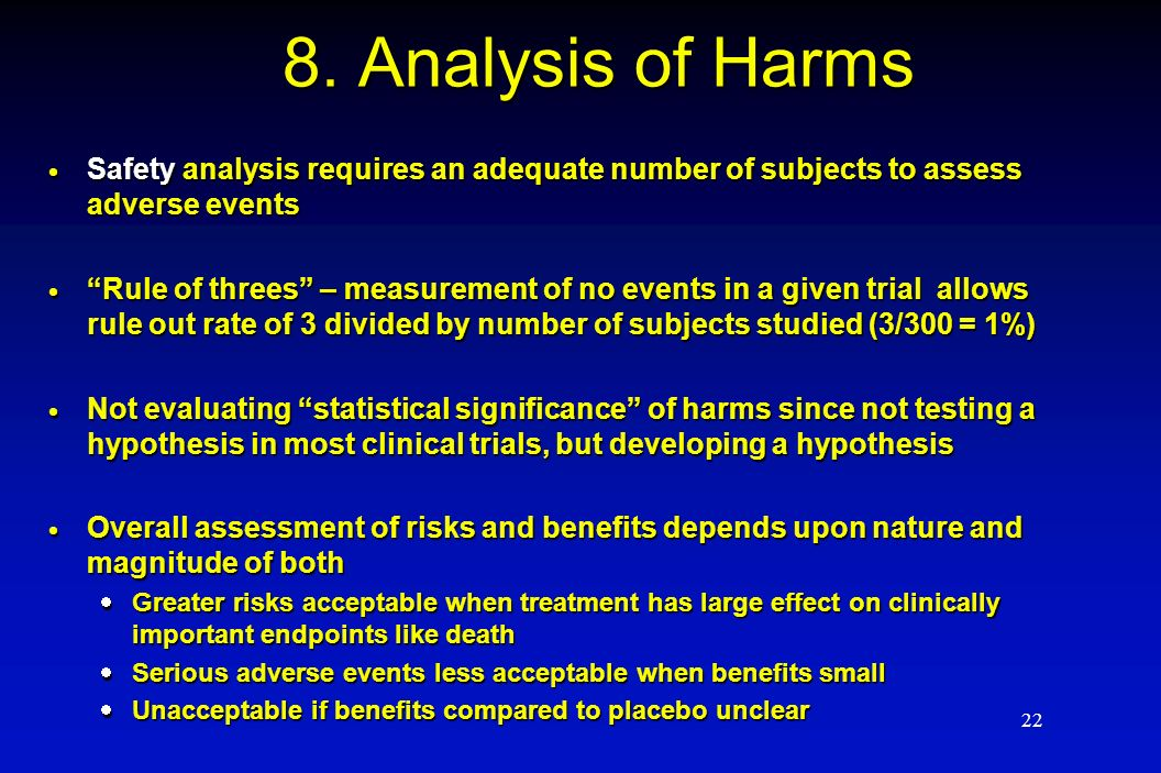 22 8. Analysis of Harms Safety analysis requires an adequate number of subjects to assess adverse events Safety analysis requires an adequate number o