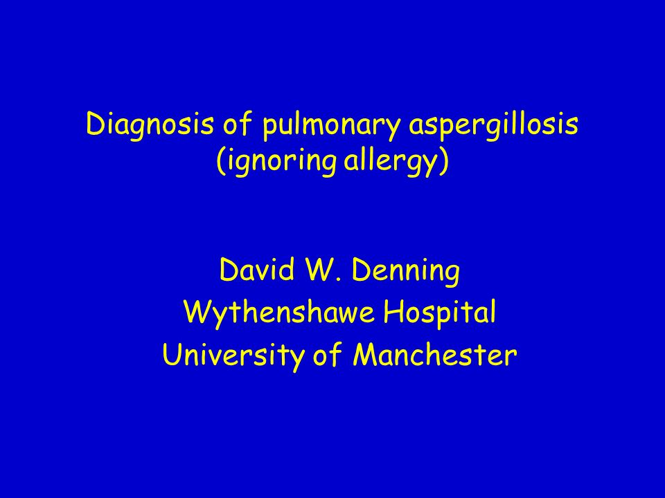 Diagnosis of pulmonary aspergillosis (ignoring allergy) David W. Denning Wythenshawe Hospital University of Manchester
