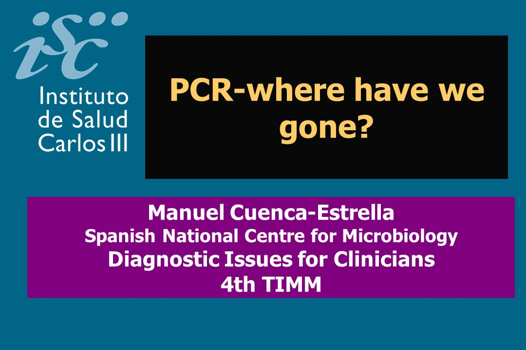 PCR-where have we gone? Manuel Cuenca-Estrella Spanish National Centre for Microbiology Diagnostic Issues for Clinicians 4th TIMM