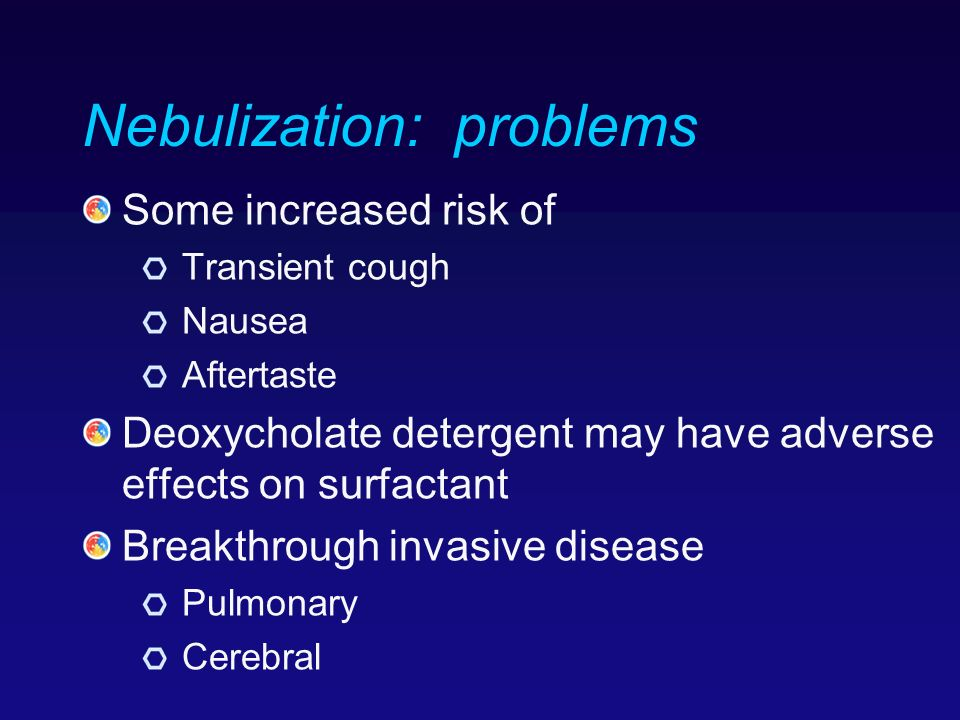 Nebulization: problems Some increased risk of Transient cough Nausea Aftertaste Deoxycholate detergent may have adverse effects on surfactant Breakthr