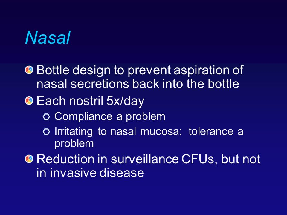 Nasal Bottle design to prevent aspiration of nasal secretions back into the bottle Each nostril 5x/day Compliance a problem Irritating to nasal mucosa