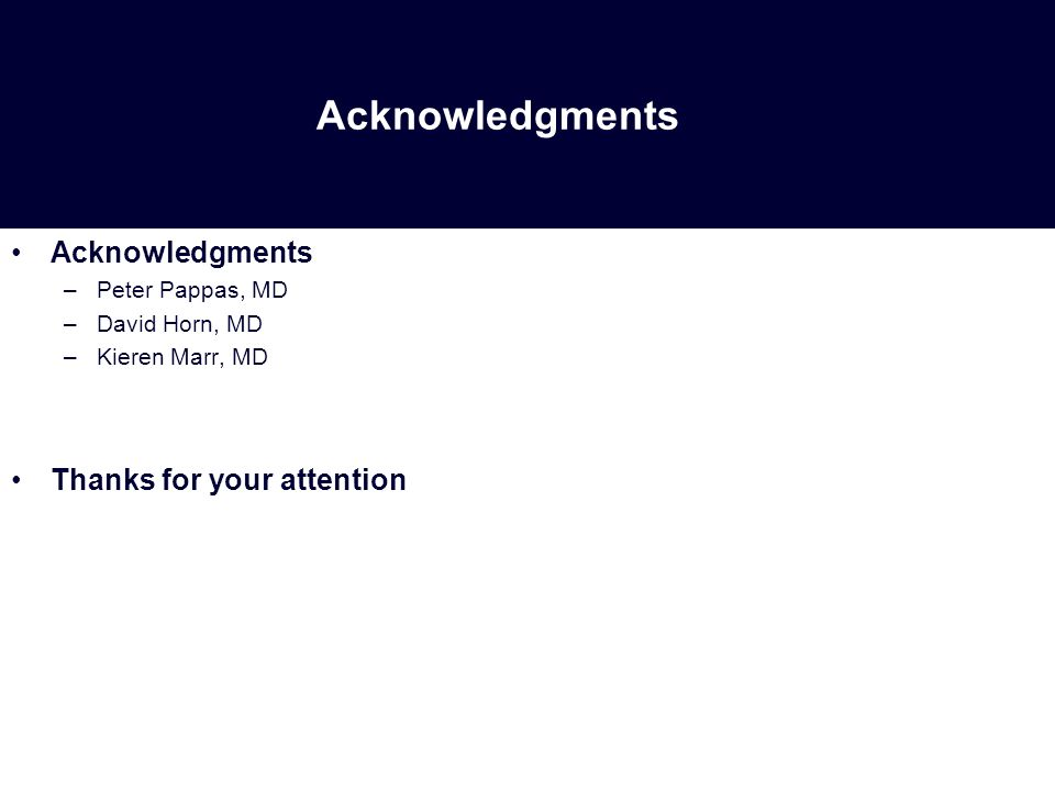 Acknowledgments –Peter Pappas, MD –David Horn, MD –Kieren Marr, MD Thanks for your attention