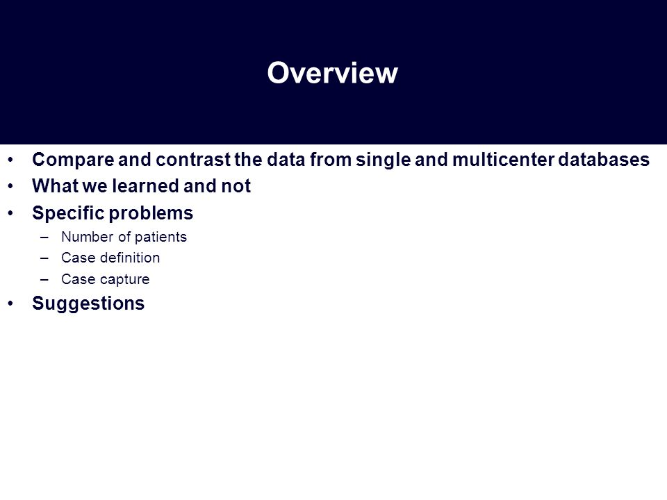 Overview Compare and contrast the data from single and multicenter databases What we learned and not Specific problems –Number of patients –Case definition –Case capture Suggestions