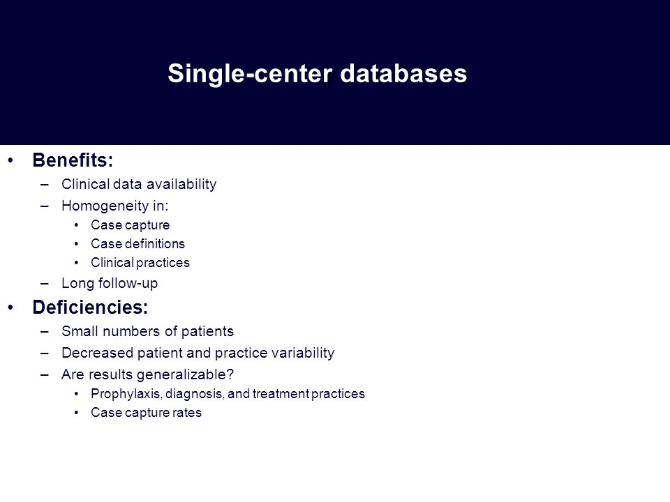 Single-center databases Benefits: –Clinical data availability –Homogeneity in: Case capture Case definitions Clinical practices –Long follow-up Deficiencies: –Small numbers of patients –Decreased patient and practice variability –Are results generalizable.