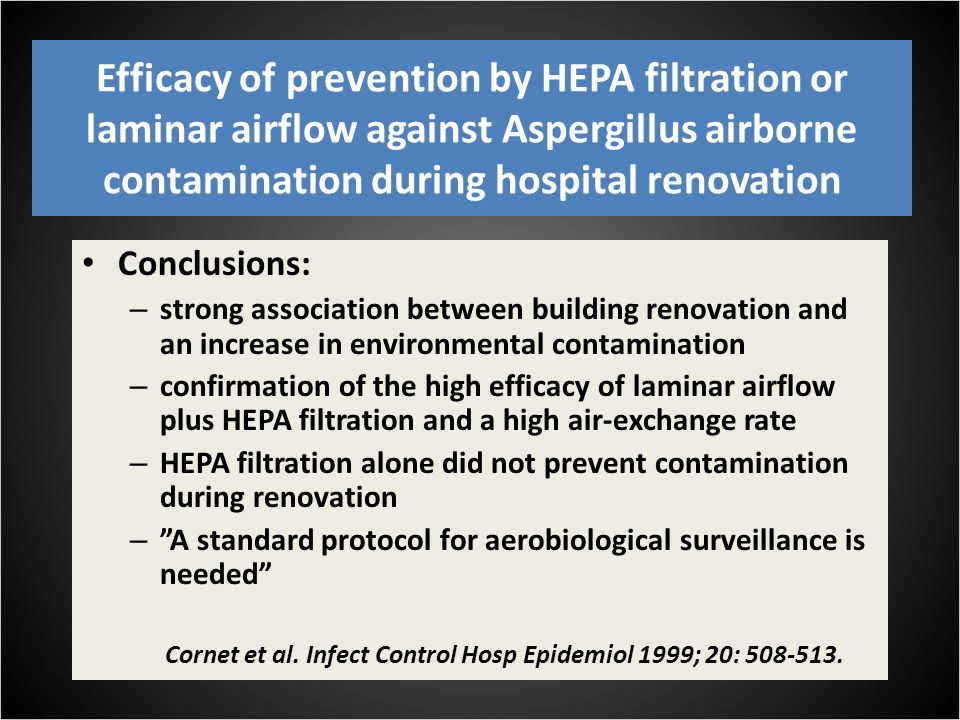 Efficacy of prevention by HEPA filtration or laminar airflow against Aspergillus airborne contamination during hospital renovation Conclusions: – strong association between building renovation and an increase in environmental contamination – confirmation of the high efficacy of laminar airflow plus HEPA filtration and a high air-exchange rate – HEPA filtration alone did not prevent contamination during renovation – A standard protocol for aerobiological surveillance is needed Cornet et al.