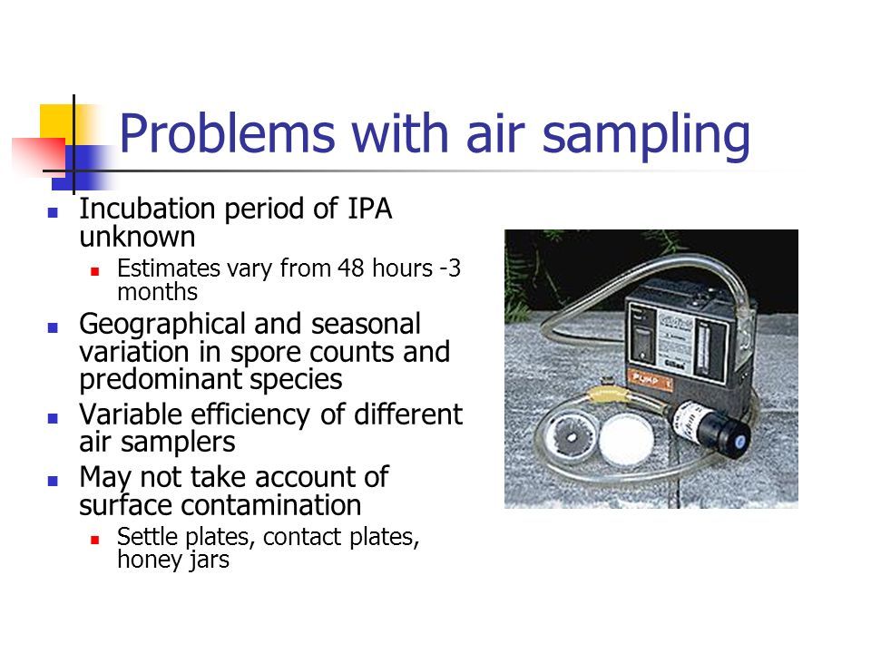 Problems with air sampling Incubation period of IPA unknown Estimates vary from 48 hours -3 months Geographical and seasonal variation in spore counts and predominant species Variable efficiency of different air samplers May not take account of surface contamination Settle plates, contact plates, honey jars