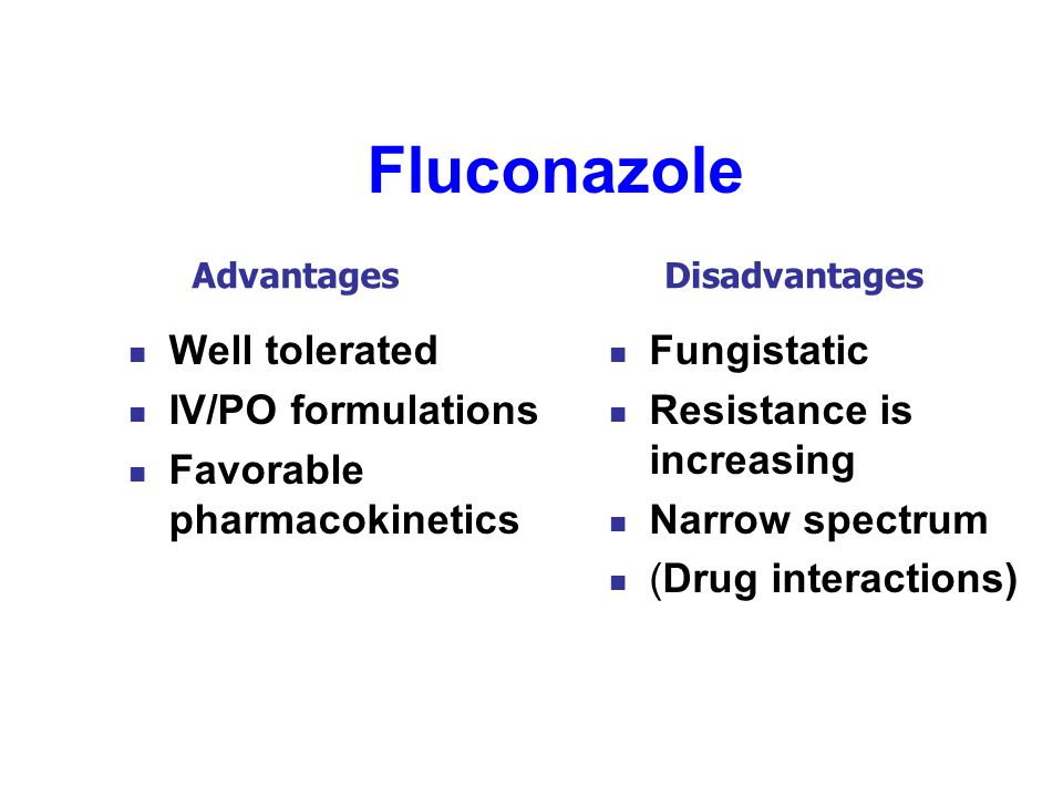 Fluconazole Well tolerated IV/PO formulations Favorable pharmacokinetics Fungistatic Resistance is increasing Narrow spectrum (Drug interactions) Adva