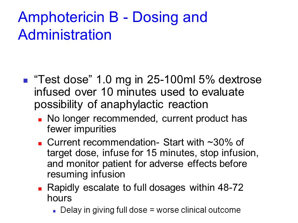 Amphotericin B - Dosing and Administration Test dose 1.0 mg in 25-100ml 5% dextrose infused over 10 minutes used to evaluate possibility of anaphylact