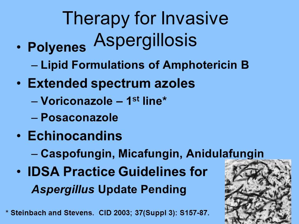 Therapy for Invasive Aspergillosis Polyenes –Lipid Formulations of Amphotericin B Extended spectrum azoles –Voriconazole – 1 st line* –Posaconazole Ec