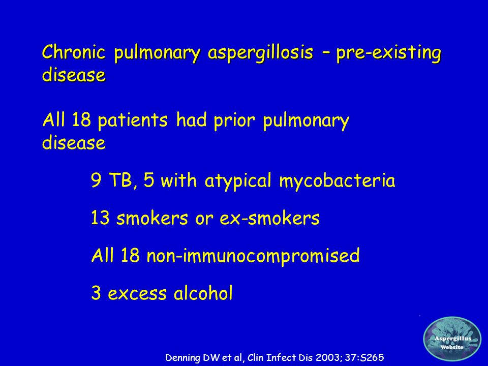 Chronic pulmonary aspergillosis – pre-existing disease All 18 patients had prior pulmonary disease 9 TB, 5 with atypical mycobacteria 13 smokers or ex