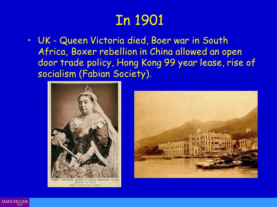 In 1901 UK - Queen Victoria died, Boer war in South Africa, Boxer rebellion in China allowed an open door trade policy, Hong Kong 99 year lease, rise of socialism (Fabian Society).