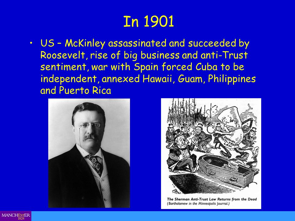 In 1901 US – McKinley assassinated and succeeded by Roosevelt, rise of big business and anti-Trust sentiment, war with Spain forced Cuba to be independent, annexed Hawaii, Guam, Philippines and Puerto Rica