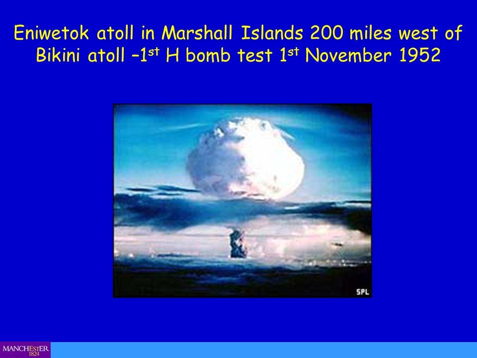 Eniwetok atoll in Marshall Islands 200 miles west of Bikini atoll –1 st H bomb test 1 st November 1952