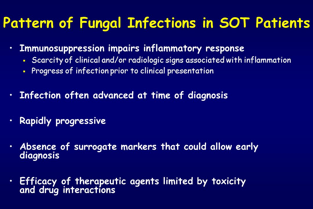 Pattern of Fungal Infections in SOT Patients Immunosuppression impairs inflammatory response Scarcity of clinical and/or radiologic signs associated w