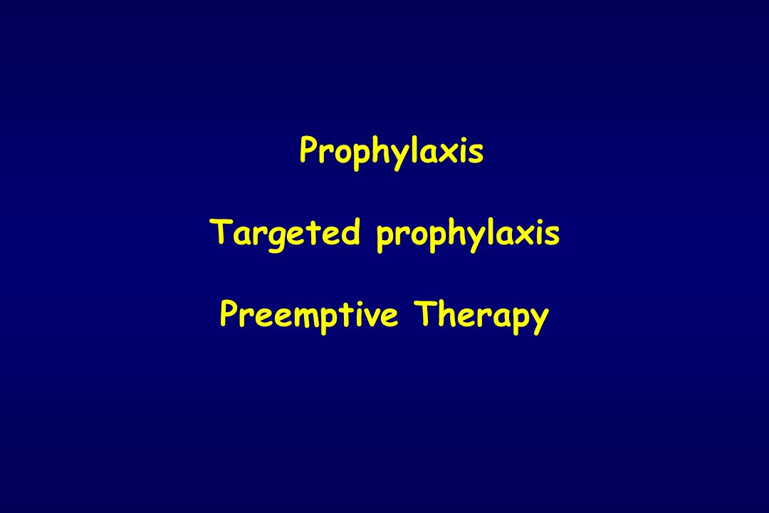 Prophylaxis Targeted prophylaxis Preemptive Therapy