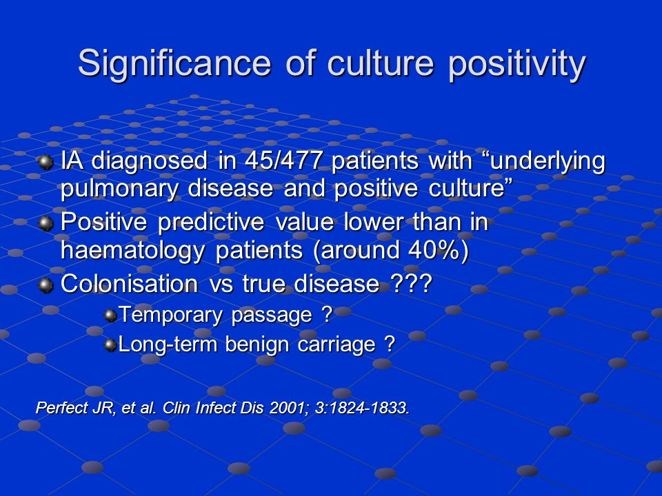 Significance of culture positivity IA diagnosed in 45/477 patients with underlying pulmonary disease and positive culture Positive predictive value lower than in haematology patients (around 40%) Colonisation vs true disease ??.