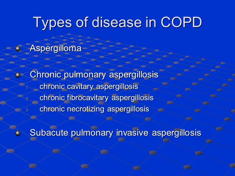 Types of disease in COPD Aspergilloma Chronic pulmonary aspergillosis 1. chronic cavitary aspergillosis 2. chronic fibrocavitary aspergillosis 3. chro