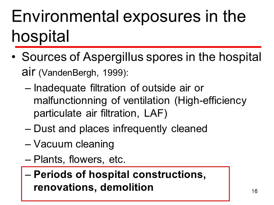 Environmental exposures in the hospital Sources of Aspergillus spores in the hospital air (VandenBergh, 1999): –Inadequate filtration of outside air or malfunctionning of ventilation (High-efficiency particulate air filtration, LAF) –Dust and places infrequently cleaned –Vacuum cleaning –Plants, flowers, etc.