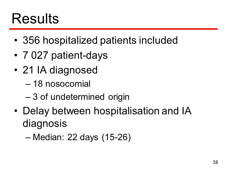 Results 356 hospitalized patients included patient-days 21 IA diagnosed –18 nosocomial –3 of undetermined origin Delay between hospitalisation and IA diagnosis –Median: 22 days (15-26) 38