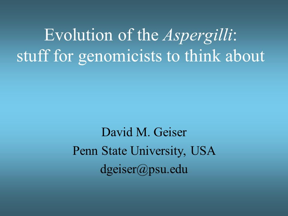 Evolution of the Aspergilli: stuff for genomicists to think about David M. Geiser Penn State University, USA dgeiser@psu.edu