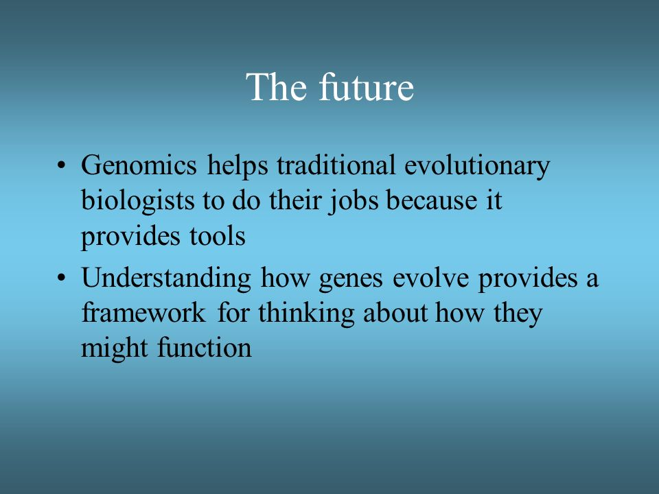 The future Genomics helps traditional evolutionary biologists to do their jobs because it provides tools Understanding how genes evolve provides a fra