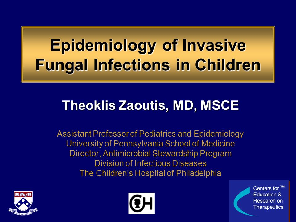 Epidemiology of Invasive Fungal Infections in Children Theoklis Zaoutis, MD, MSCE Assistant Professor of Pediatrics and Epidemiology University of Pen